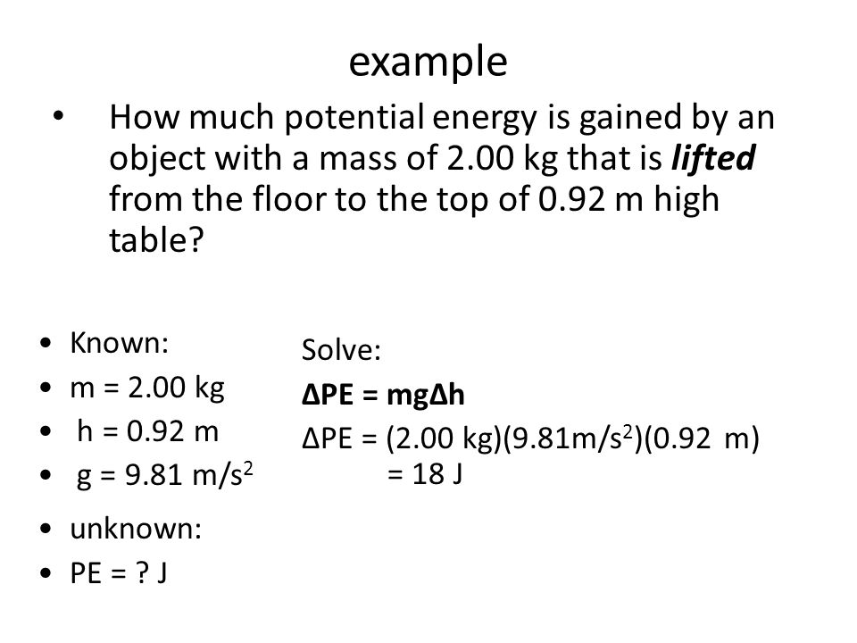 example How much potential energy is gained by an object with a mass of 2.00 kg that is lifted from the floor to the top of 0.92 m high table? Known: