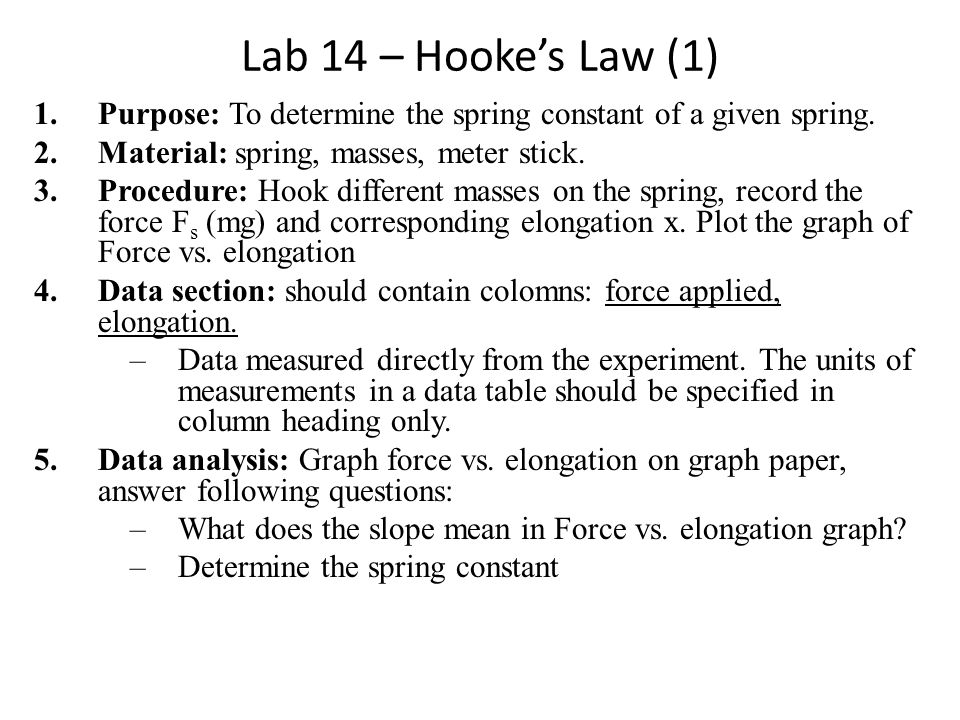 Lab 14 – Hookes Law (1) 1.Purpose: To determine the spring constant of a given spring. 2.Material: spring, masses, meter stick. 3.Procedure: Hook diff