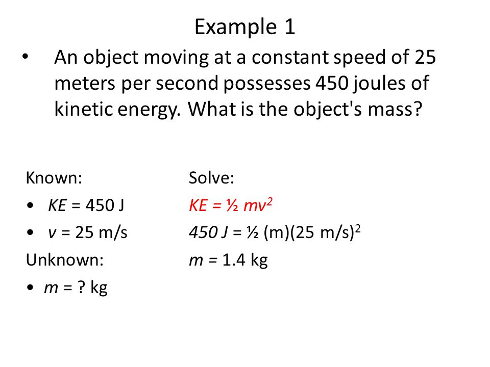 Example 1 An object moving at a constant speed of 25 meters per second possesses 450 joules of kinetic energy. What is the object's mass? Known: KE =