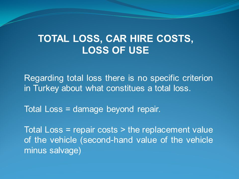 Regarding total loss there is no specific criterion in Turkey about what constitues a total loss. Total Loss = damage beyond repair. Total Loss = repa