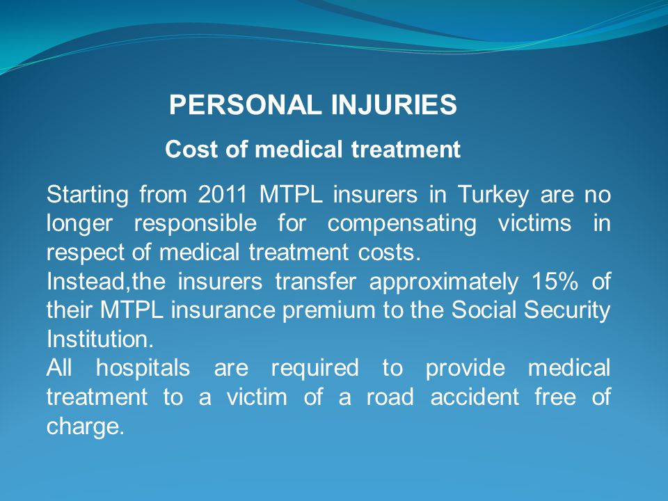 Cost of medical treatment Starting from 2011 MTPL insurers in Turkey are no longer responsible for compensating victims in respect of medical treatment costs.