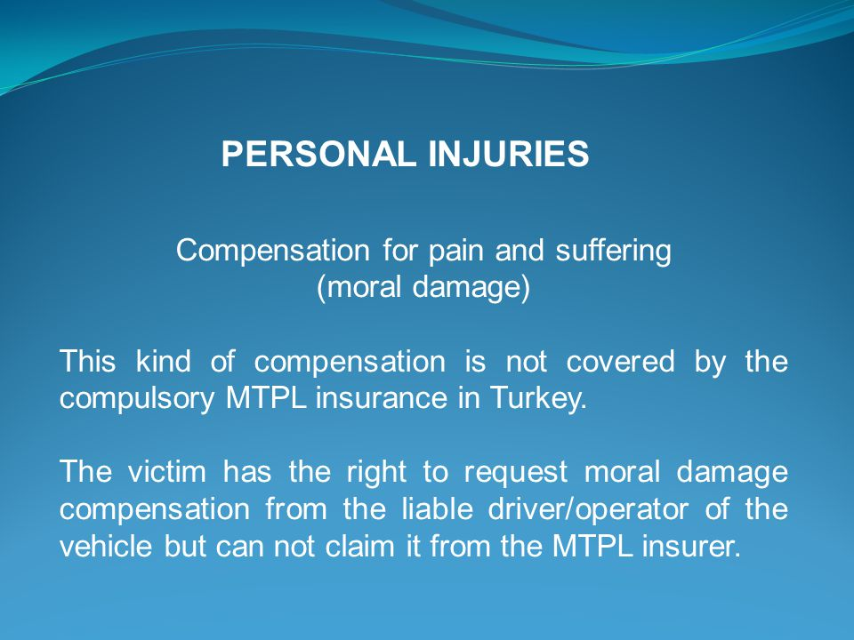 Compensation for pain and suffering (moral damage) This kind of compensation is not covered by the compulsory MTPL insurance in Turkey.