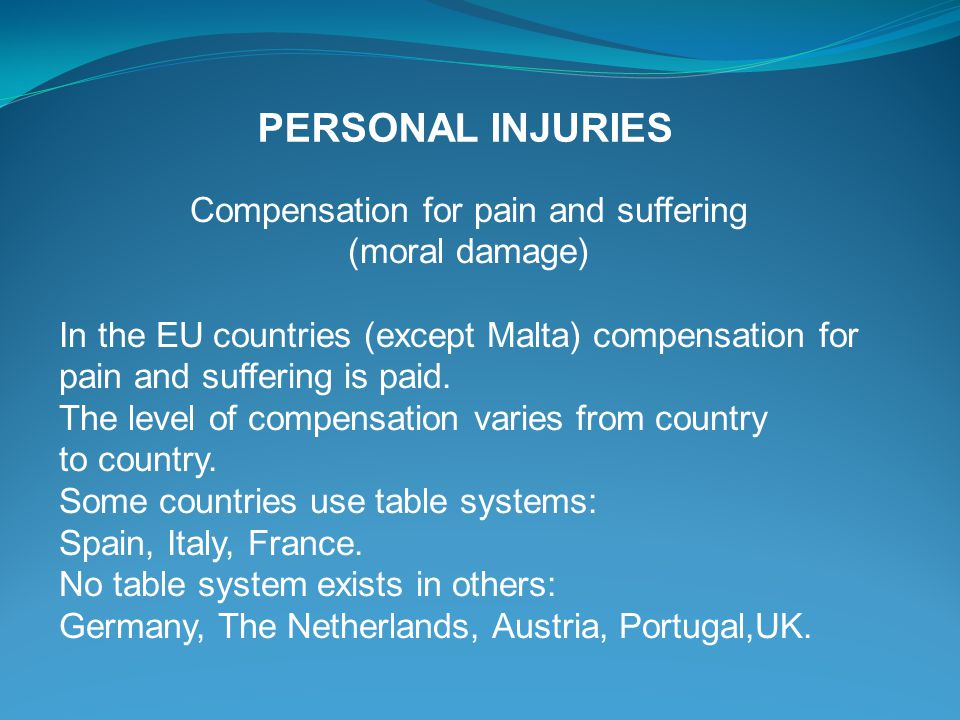 Compensation for pain and suffering (moral damage) In the EU countries (except Malta) compensation for pain and suffering is paid. The level of compen