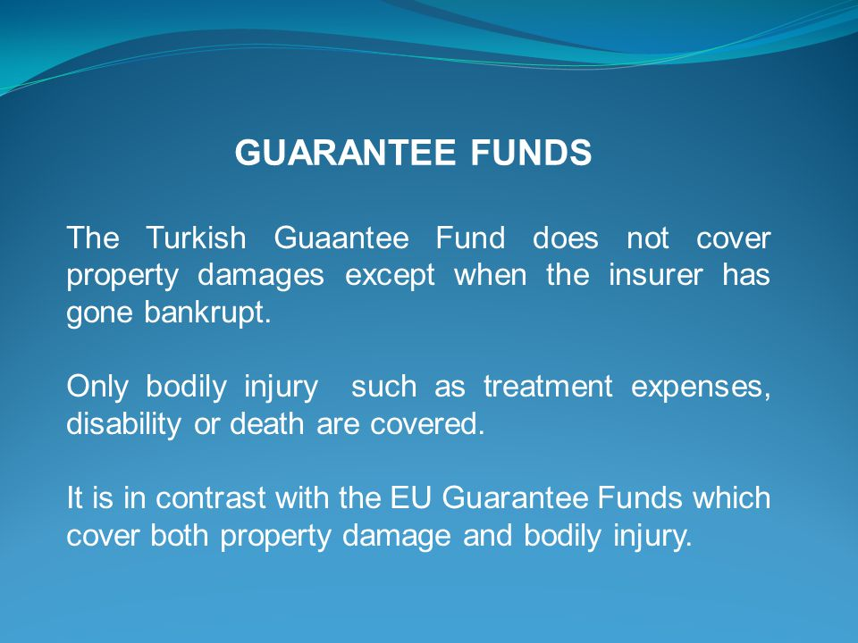 GUARANTEE FUNDS The Turkish Guaantee Fund does not cover property damages except when the insurer has gone bankrupt. Only bodily injury such as treatm