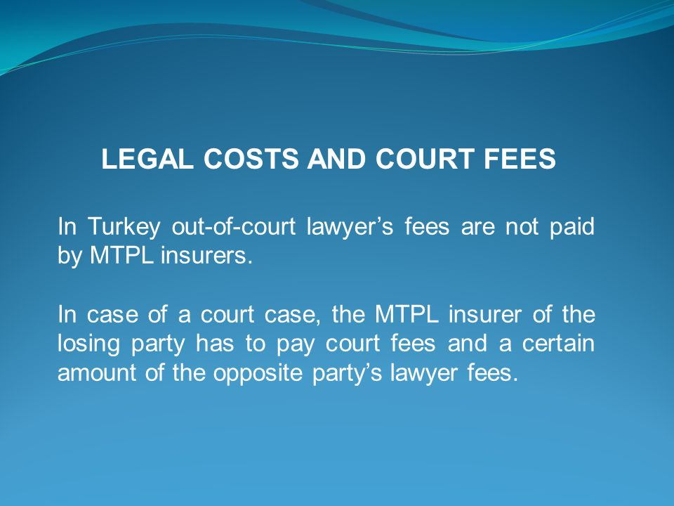 LEGAL COSTS AND COURT FEES In Turkey out-of-court lawyers fees are not paid by MTPL insurers.