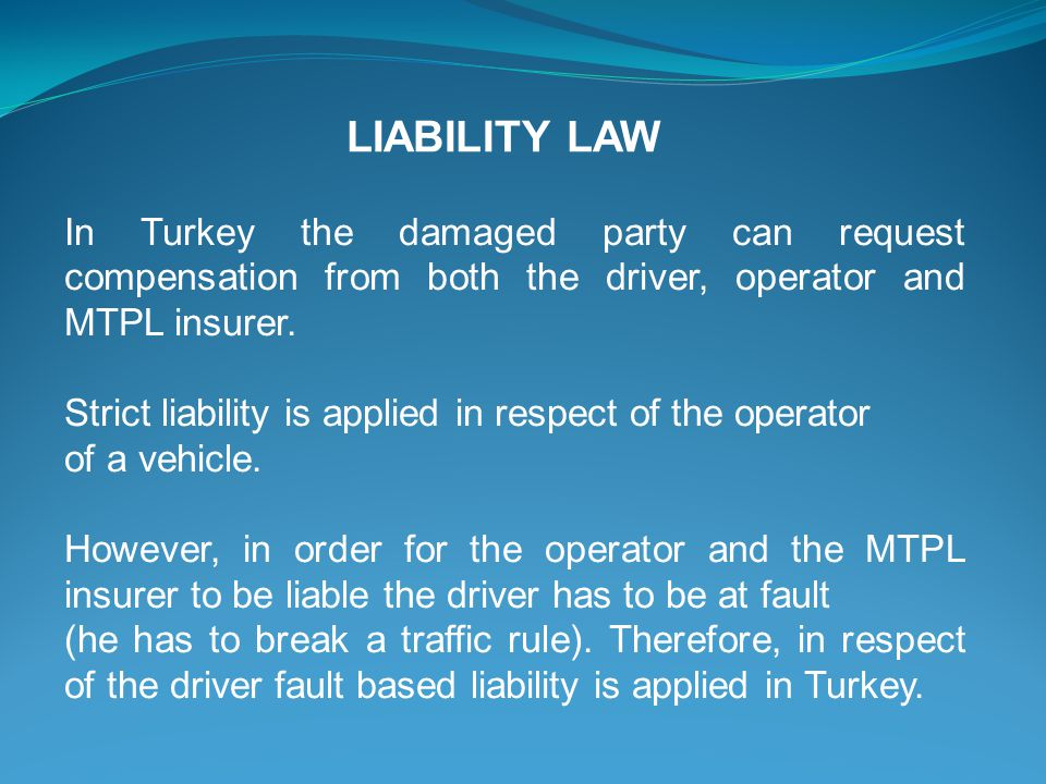 LIABILITY LAW In Turkey the damaged party can request compensation from both the driver, operator and MTPL insurer.