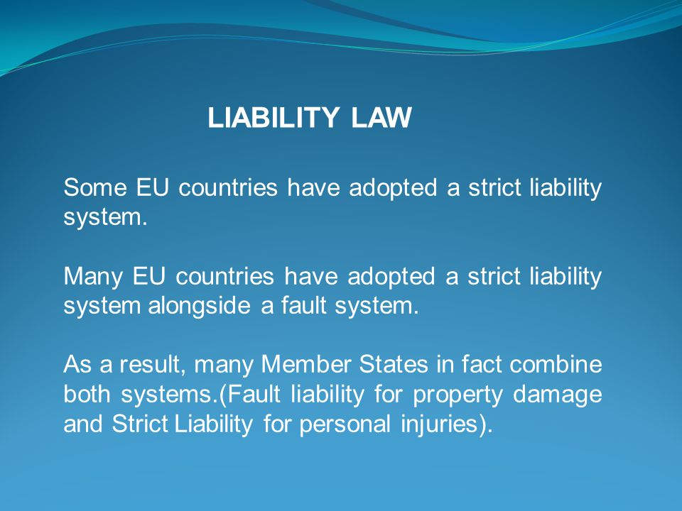 LIABILITY LAW Some EU countries have adopted a strict liability system. Many EU countries have adopted a strict liability system alongside a fault sys