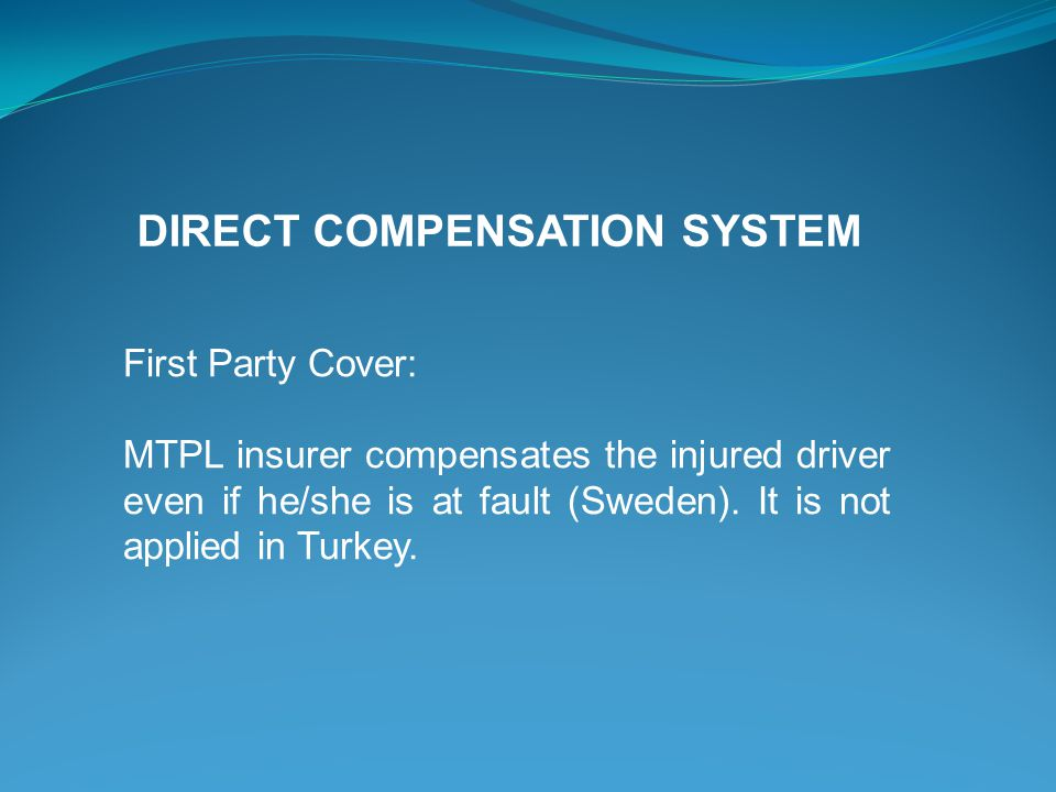 First Party Cover: MTPL insurer compensates the injured driver even if he/she is at fault (Sweden). It is not applied in Turkey. DIRECT COMPENSATION S
