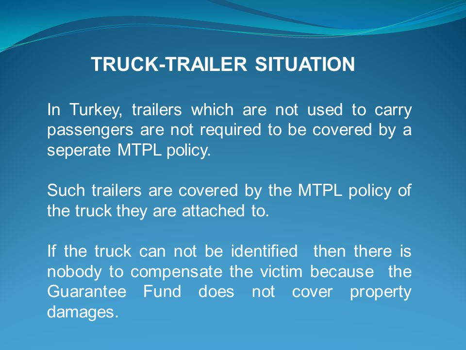 In Turkey, trailers which are not used to carry passengers are not required to be covered by a seperate MTPL policy.