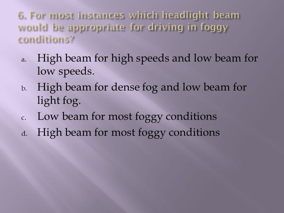 a. High beam for high speeds and low beam for low speeds.