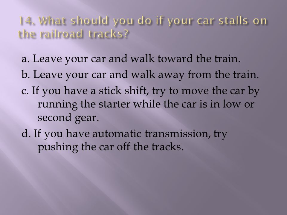 a. Leave your car and walk toward the train. b. Leave your car and walk away from the train.