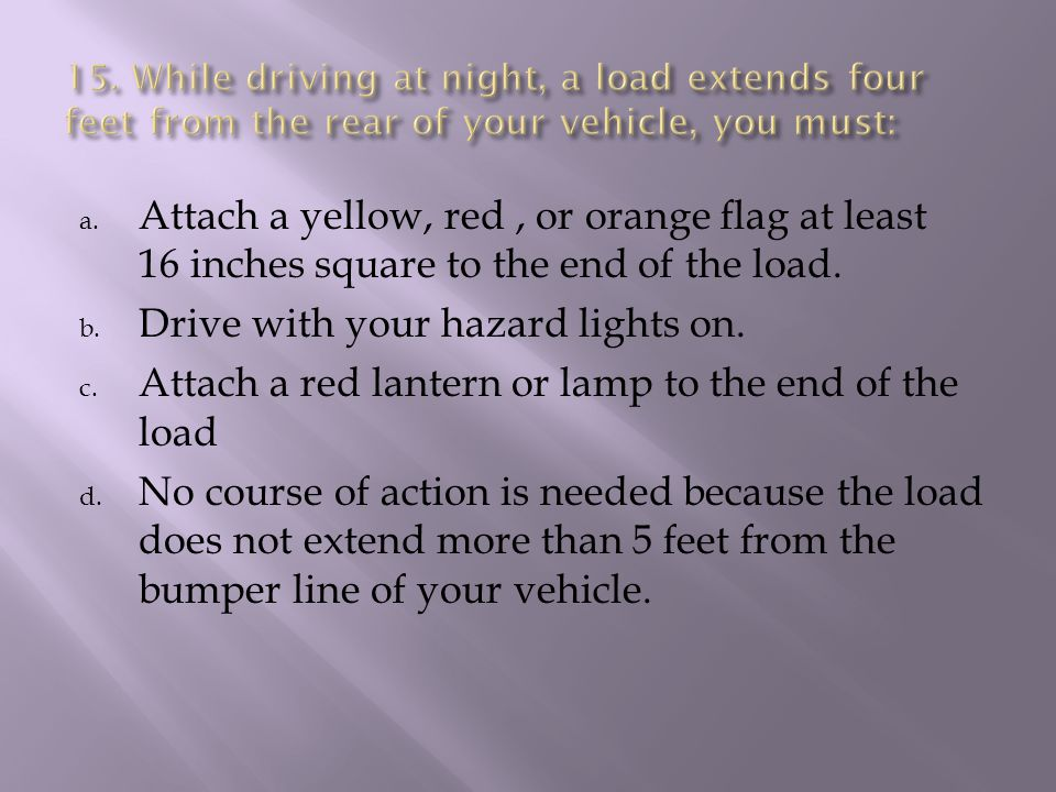 a. Attach a yellow, red, or orange flag at least 16 inches square to the end of the load.