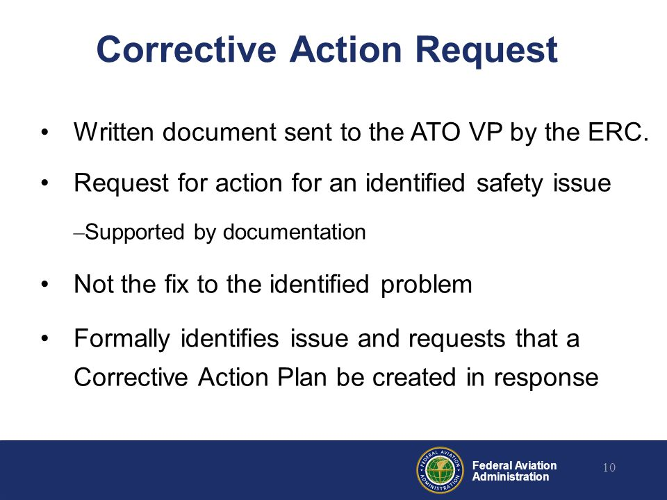 Federal Aviation Administration 10 Corrective Action Request Written document sent to the ATO VP by the ERC. Request for action for an identified safe