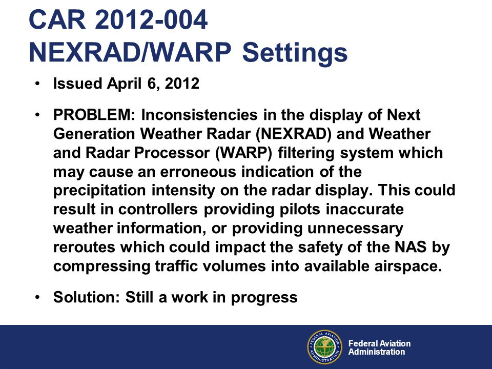 Federal Aviation Administration CAR 2012-004 NEXRAD/WARP Settings Issued April 6, 2012 PROBLEM: Inconsistencies in the display of Next Generation Weat
