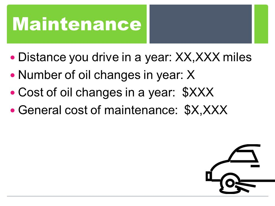 Maintenance Distance you drive in a year: XX,XXX miles Number of oil changes in year: X Cost of oil changes in a year: $XXX General cost of maintenance: $X,XXX