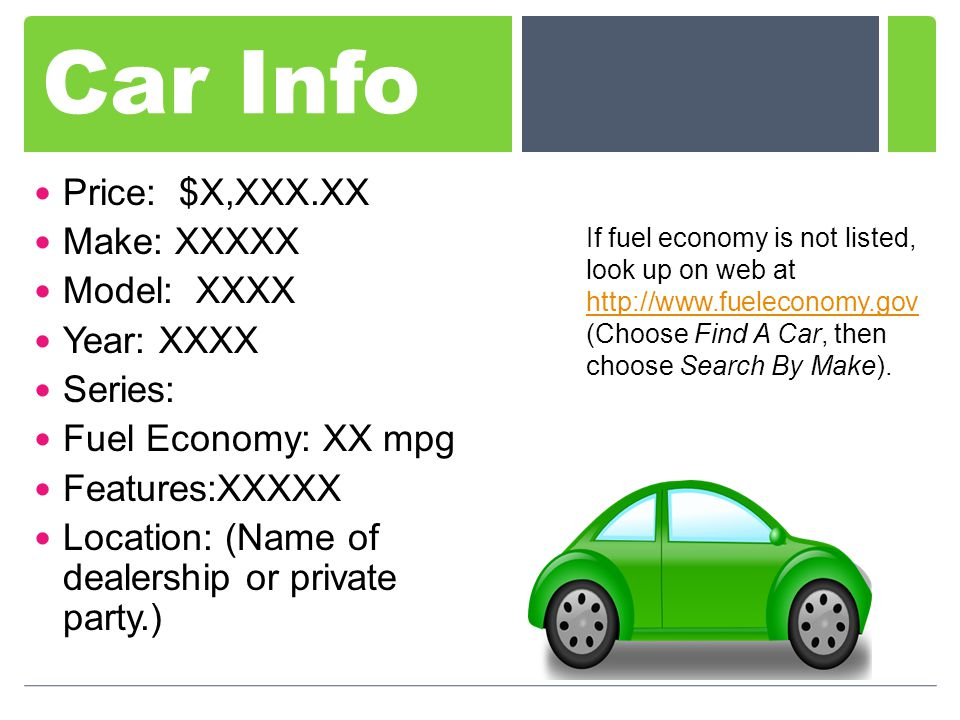Car Info Price: $X,XXX.XX Make: XXXXX Model: XXXX Year: XXXX Series: Fuel Economy: XX mpg Features:XXXXX Location: (Name of dealership or private party.) If fuel economy is not listed, look up on web at http://www.fueleconomy.gov (Choose Find A Car, then choose Search By Make).