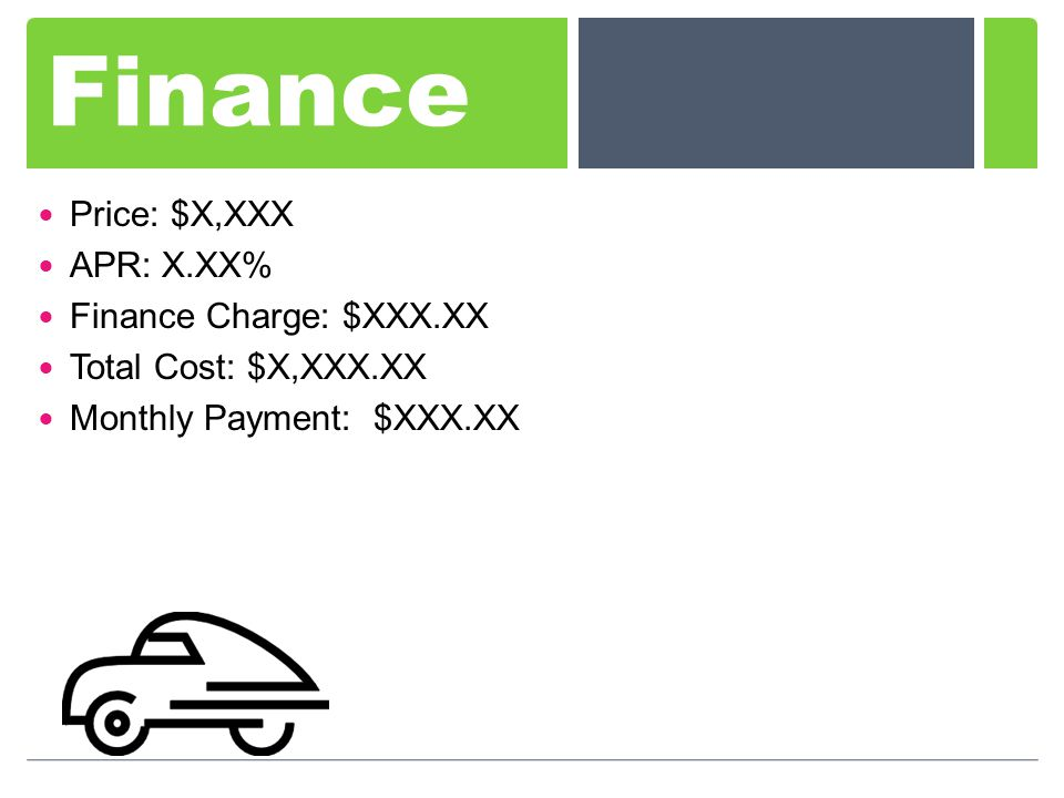 Finance Price: $X,XXX APR: X.XX% Finance Charge: $XXX.XX Total Cost: $X,XXX.XX Monthly Payment: $XXX.XX