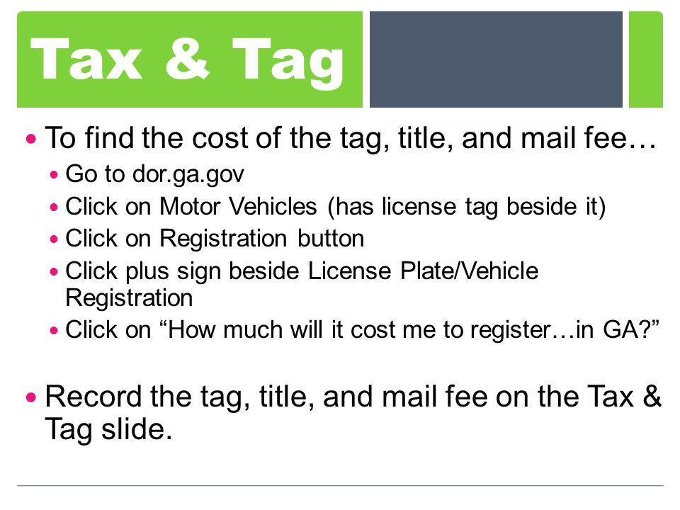 Tax & Tag To find the cost of the tag, title, and mail fee… Go to dor.ga.gov Click on Motor Vehicles (has license tag beside it) Click on Registration button Click plus sign beside License Plate/Vehicle Registration Click on How much will it cost me to register…in GA.