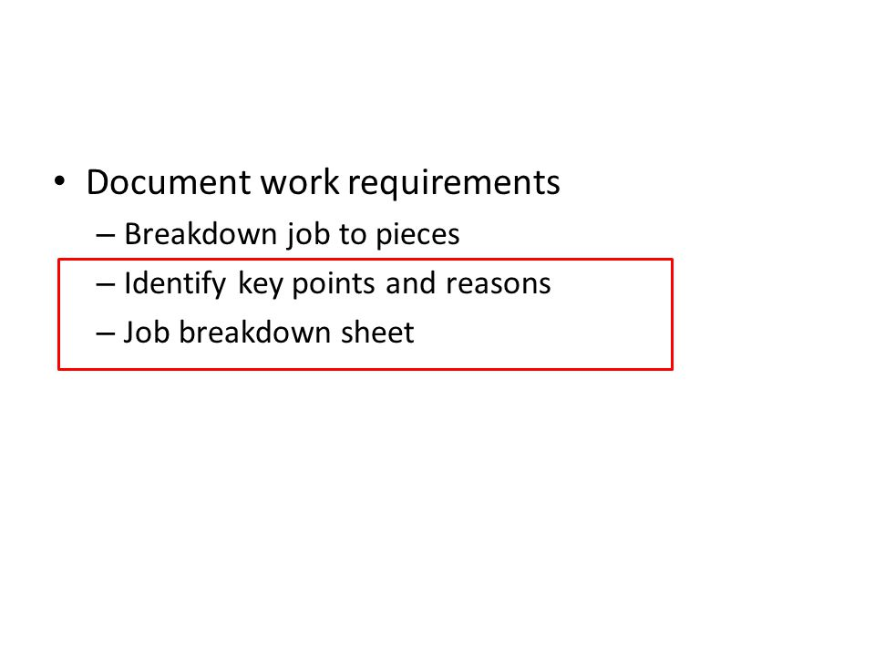Document work requirements – Breakdown job to pieces – Identify key points and reasons – Job breakdown sheet