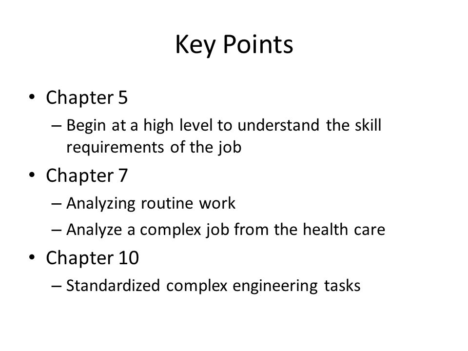 Key Points Chapter 5 – Begin at a high level to understand the skill requirements of the job Chapter 7 – Analyzing routine work – Analyze a complex jo