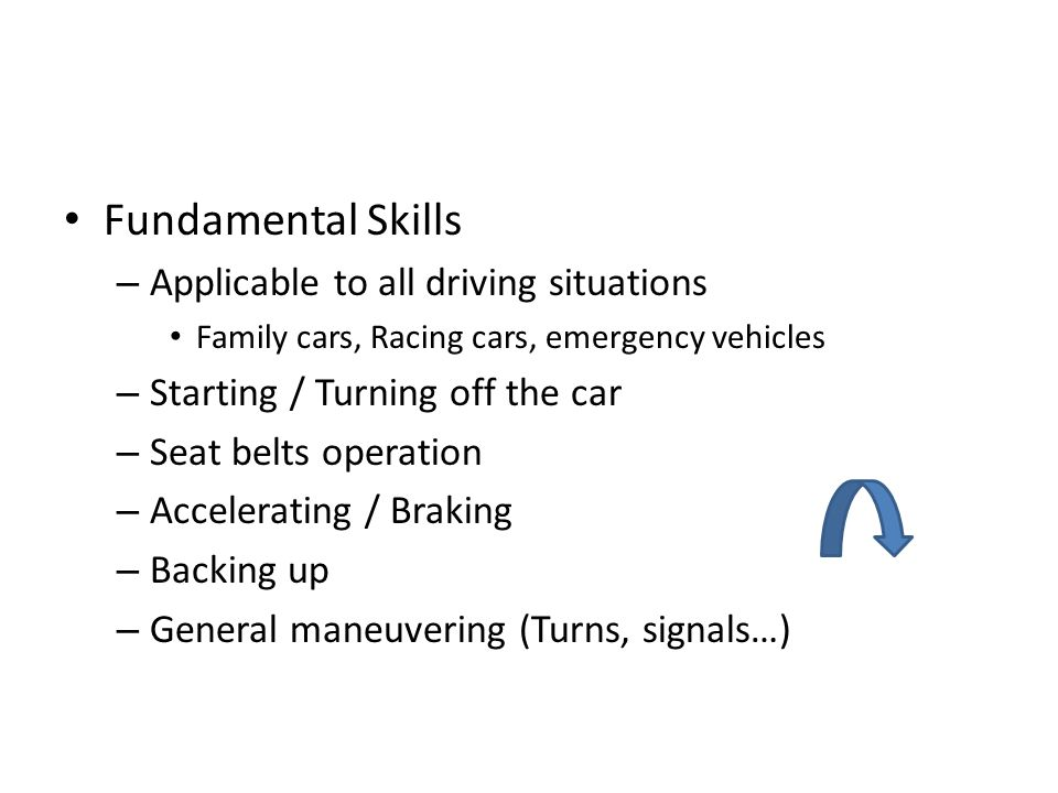 Fundamental Skills – Applicable to all driving situations Family cars, Racing cars, emergency vehicles – Starting / Turning off the car – Seat belts o