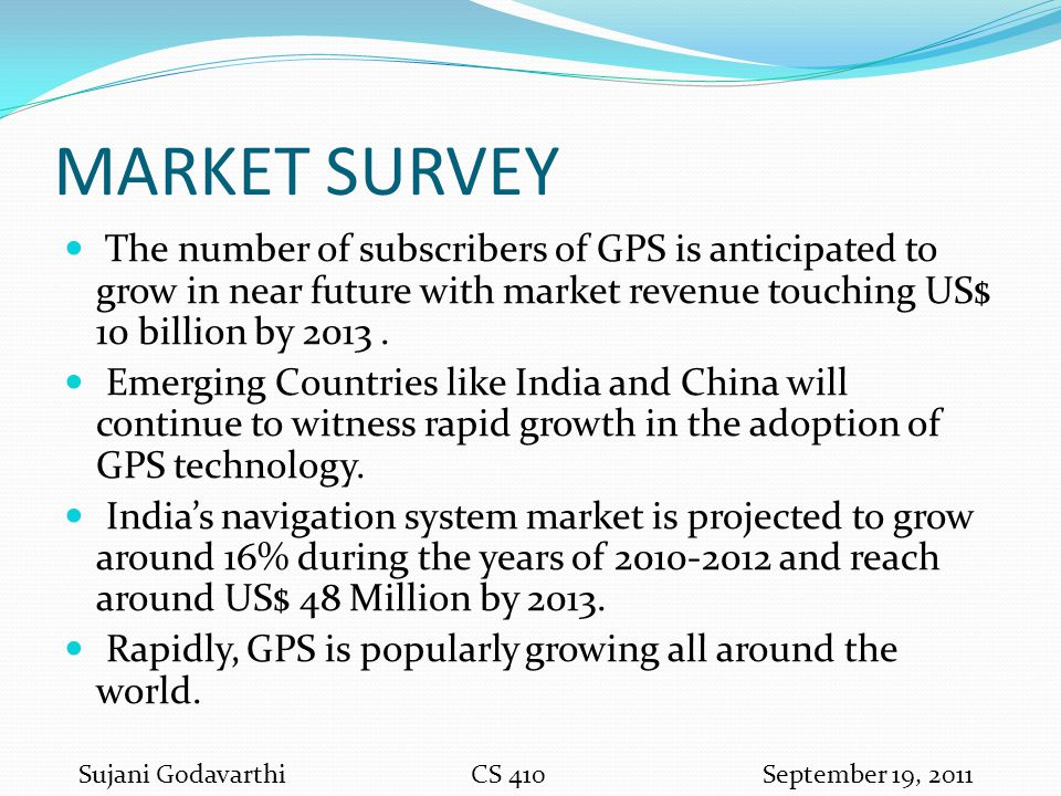 MARKET SURVEY The number of subscribers of GPS is anticipated to grow in near future with market revenue touching US$ 10 billion by 2013. Emerging Cou