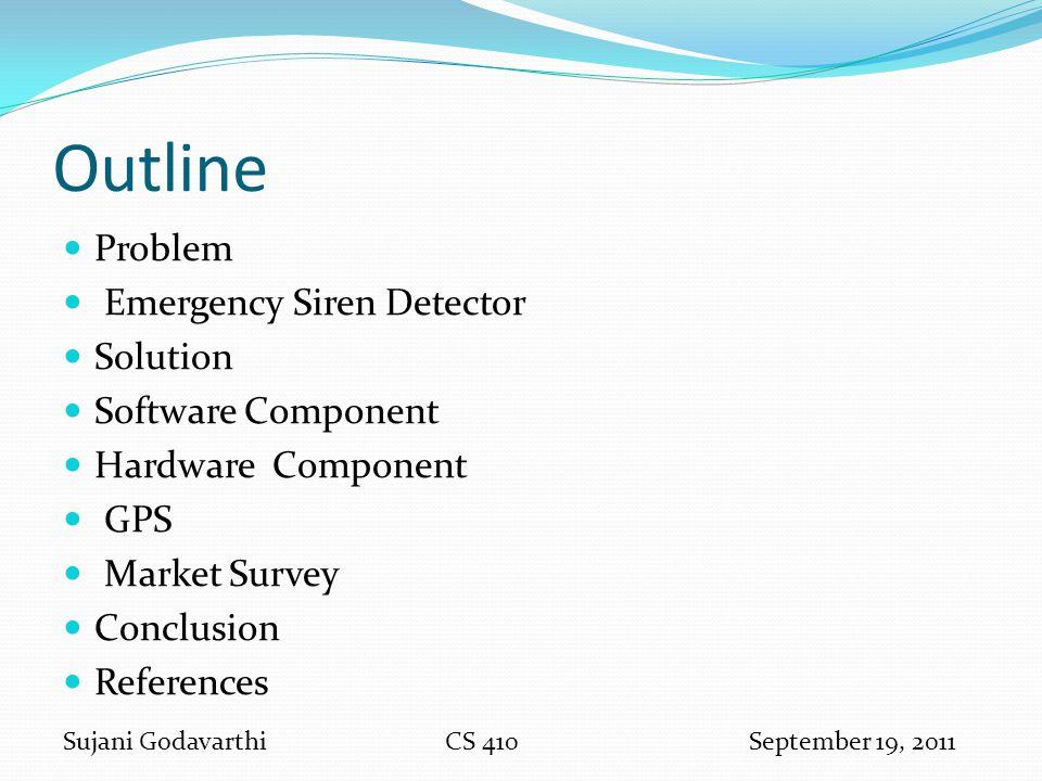 Outline Problem Emergency Siren Detector Solution Software Component Hardware Component GPS Market Survey Conclusion References Sujani GodavarthiCS 41