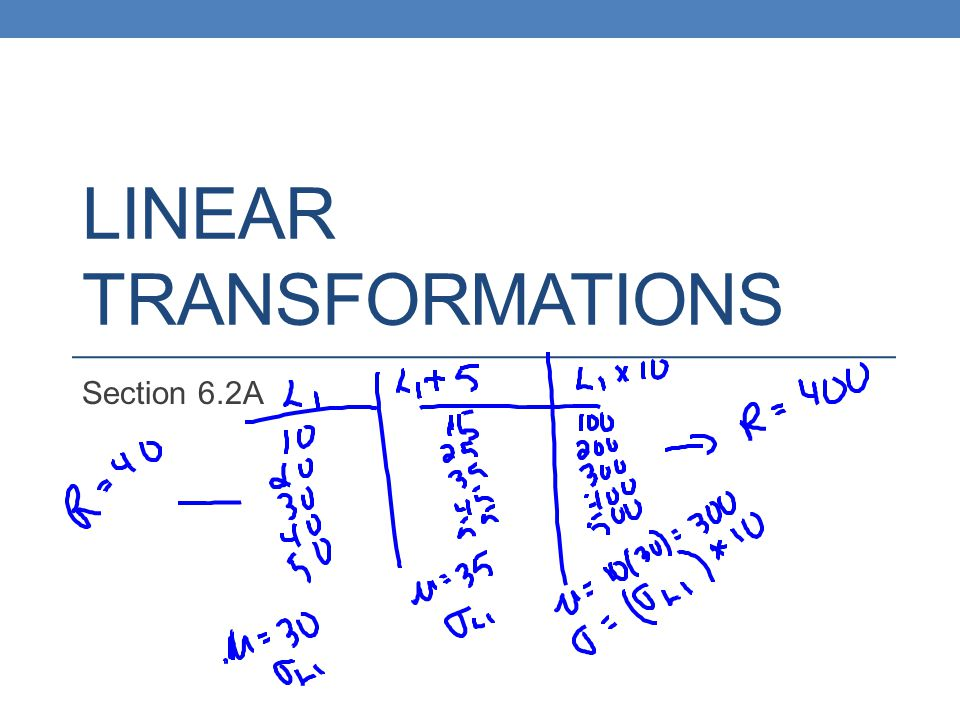 Remember – effects of Linear Transformations Adding or Subtracting a Constant Adds a to measures of center and location Does not change shape or measures of spread Multiplying or Dividing by a Constant Multiplies or divides measures of center and location by b Multiplies or divides measures of spread by |b| Does not change shape of distribution