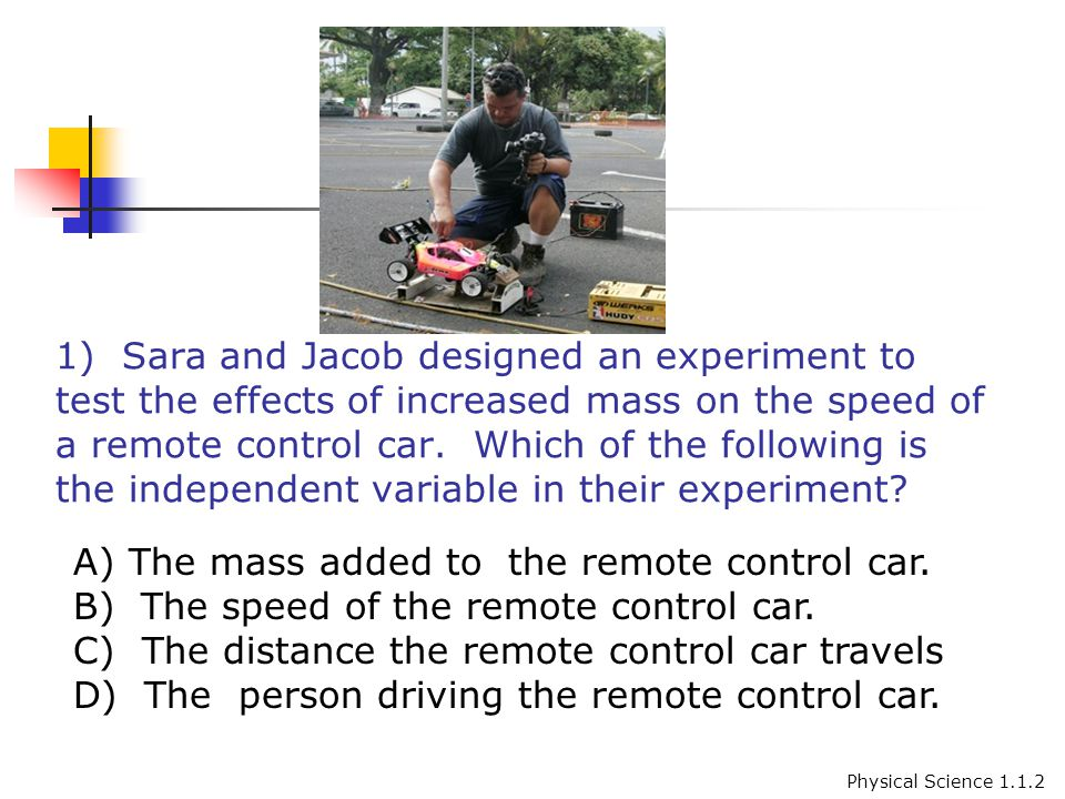1) Sara and Jacob designed an experiment to test the effects of increased mass on the speed of a remote control car.