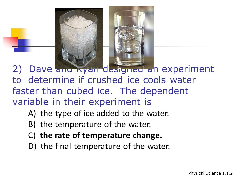 2) Dave and Ryan designed an experiment to determine if crushed ice cools water faster than cubed ice.