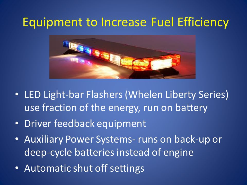 Equipment to Increase Fuel Efficiency LED Light-bar Flashers (Whelen Liberty Series) use fraction of the energy, run on battery Driver feedback equipment Auxiliary Power Systems- runs on back-up or deep-cycle batteries instead of engine Automatic shut off settings