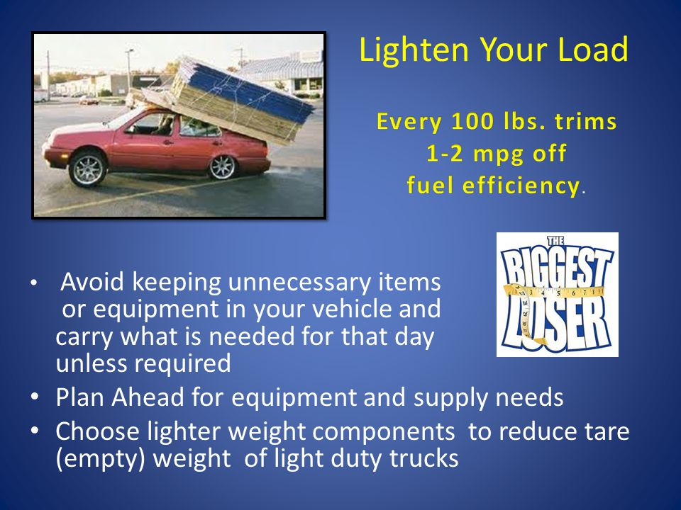 Lighten Your Load Avoid keeping unnecessary items or equipment in your vehicle and carry what is needed for that day unless required Plan Ahead for equipment and supply needs Choose lighter weight components to reduce tare (empty) weight of light duty trucks