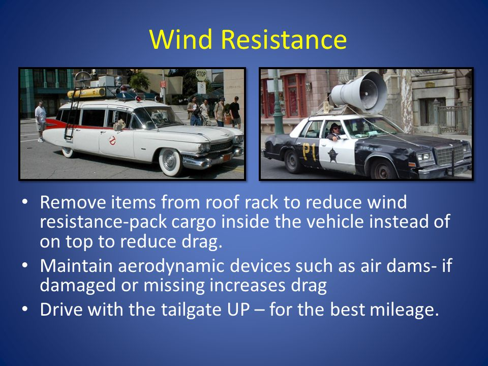Wind Resistance Remove items from roof rack to reduce wind resistance-pack cargo inside the vehicle instead of on top to reduce drag.