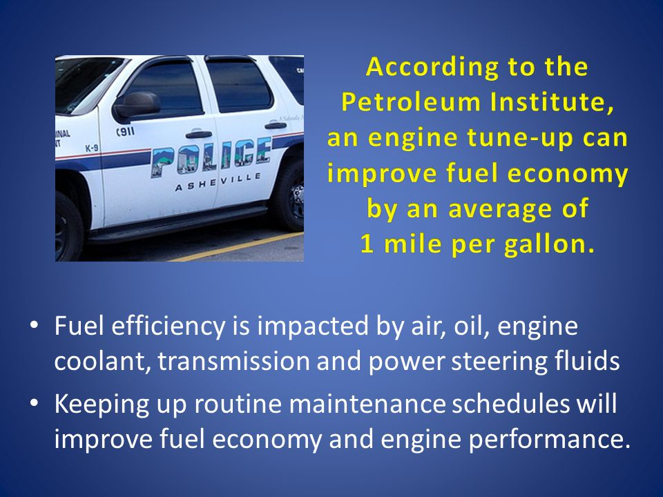 Fuel efficiency is impacted by air, oil, engine coolant, transmission and power steering fluids Keeping up routine maintenance schedules will improve fuel economy and engine performance.