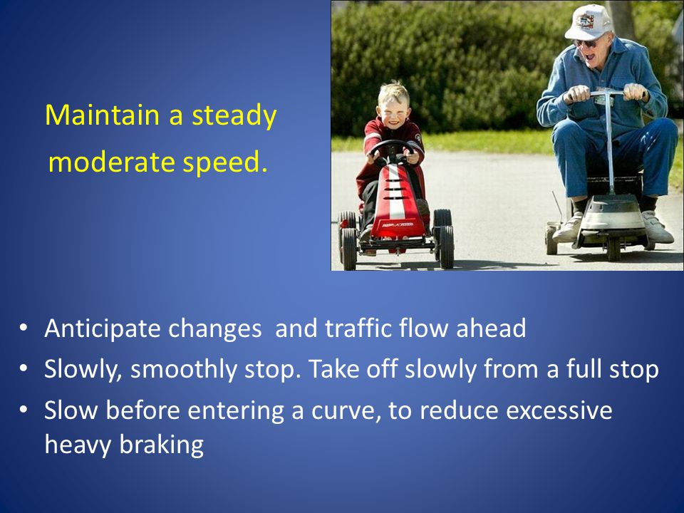 Maintain a steady moderate speed.Anticipate changes and traffic flow ahead Slowly, smoothly stop.