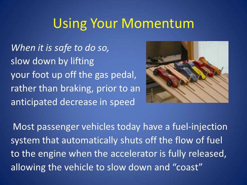 Using Your Momentum When it is safe to do so, slow down by lifting your foot up off the gas pedal, rather than braking, prior to an anticipated decrease in speed Most passenger vehicles today have a fuel-injection system that automatically shuts off the flow of fuel to the engine when the accelerator is fully released, allowing the vehicle to slow down and coast