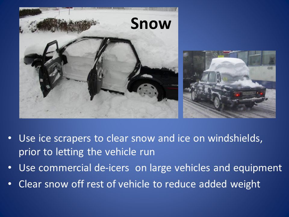 Use ice scrapers to clear snow and ice on windshields, prior to letting the vehicle run Use commercial de-icers on large vehicles and equipment Clear snow off rest of vehicle to reduce added weight Snow