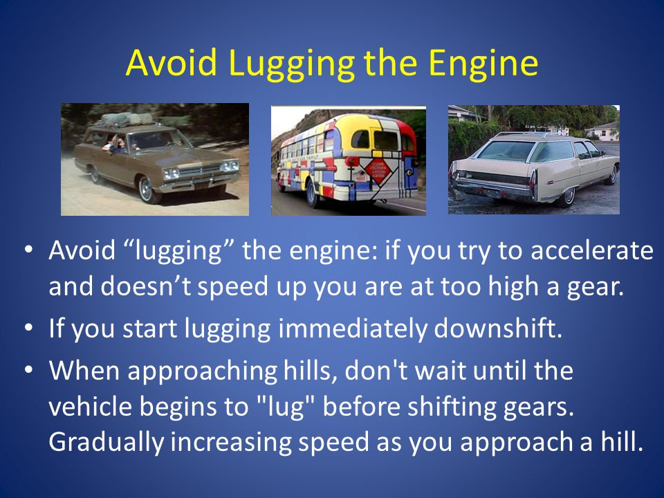 Avoid Lugging the Engine Avoid lugging the engine: if you try to accelerate and doesnt speed up you are at too high a gear.