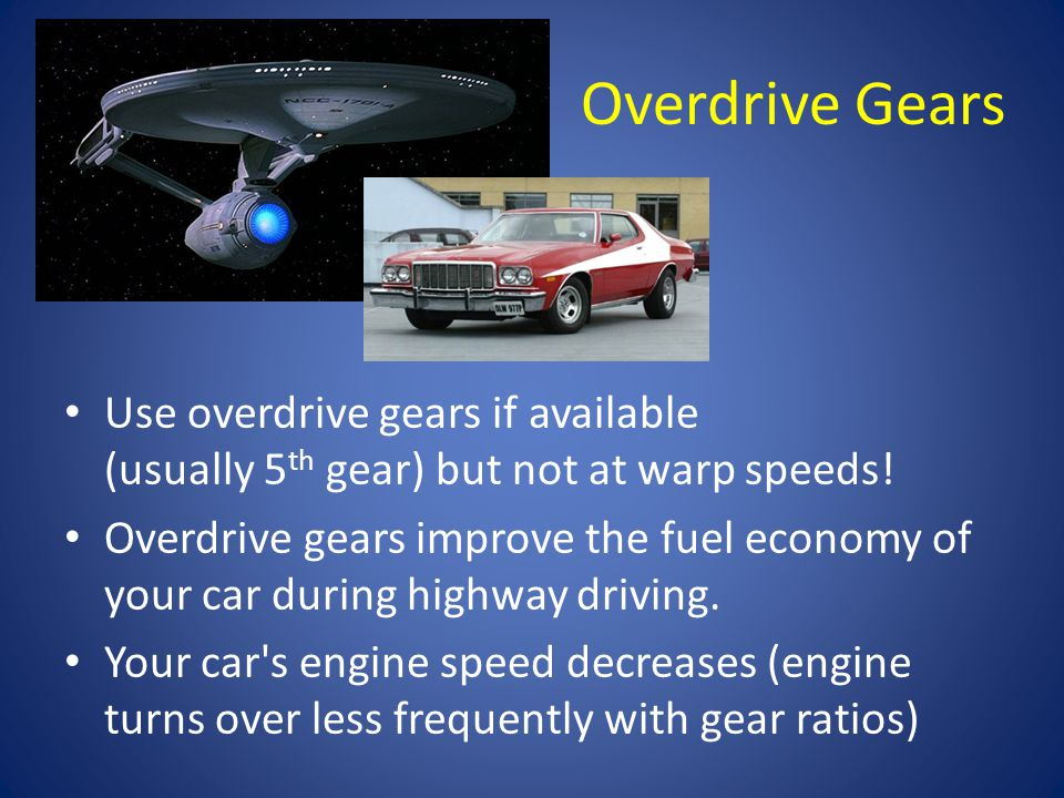 Overdrive Gears Use overdrive gears if available (usually 5 th gear) but not at warp speeds.