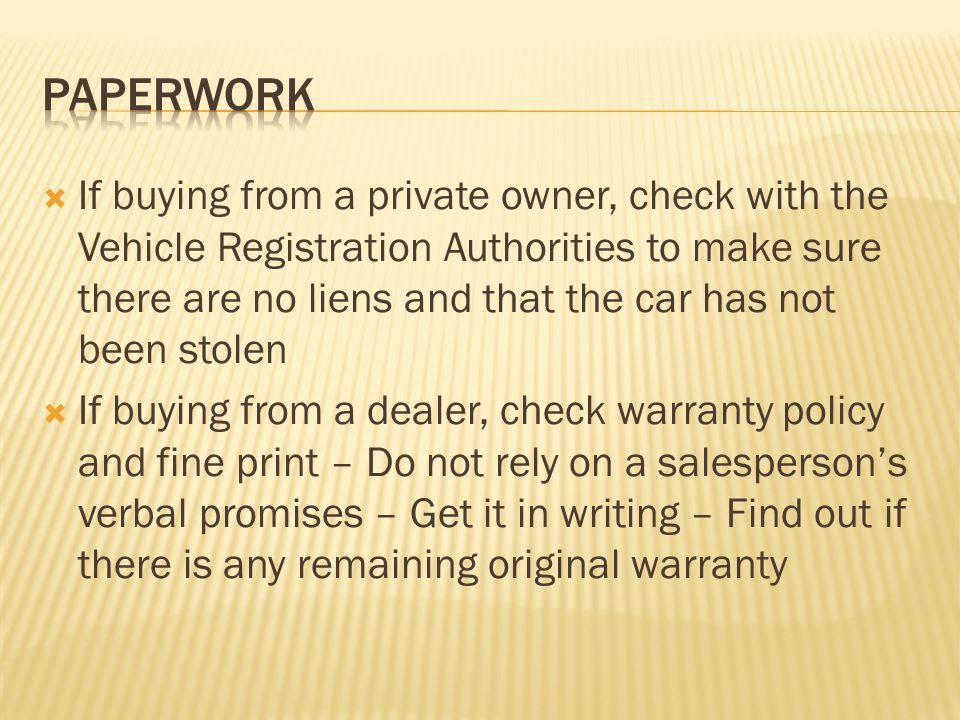 If buying from a private owner, check with the Vehicle Registration Authorities to make sure there are no liens and that the car has not been stolen If buying from a dealer, check warranty policy and fine print – Do not rely on a salespersons verbal promises – Get it in writing – Find out if there is any remaining original warranty