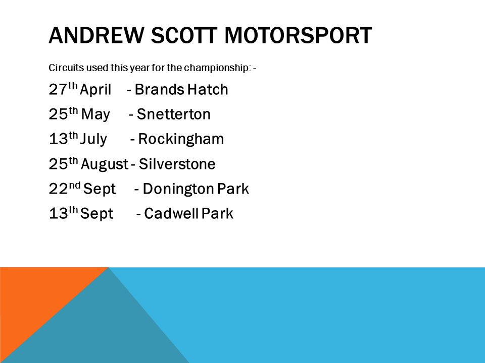ANDREW SCOTT MOTORSPORT Circuits used this year for the championship: - 27 th April - Brands Hatch 25 th May - Snetterton 13 th July - Rockingham 25 th August - Silverstone 22 nd Sept - Donington Park 13 th Sept - Cadwell Park