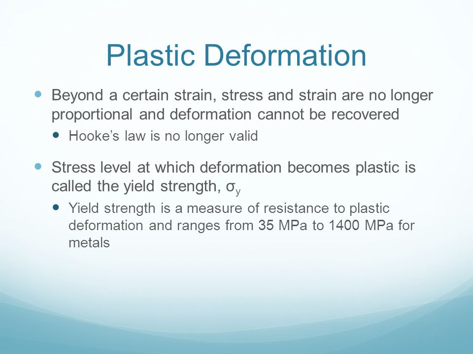 Plastic Deformation Beyond a certain strain, stress and strain are no longer proportional and deformation cannot be recovered Hookes law is no longer valid Stress level at which deformation becomes plastic is called the yield strength, σ y Yield strength is a measure of resistance to plastic deformation and ranges from 35 MPa to 1400 MPa for metals