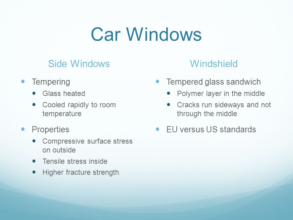 Car Windows Side Windows Tempering Glass heated Cooled rapidly to room temperature Properties Compressive surface stress on outside Tensile stress inside Higher fracture strength Windshield Tempered glass sandwich Polymer layer in the middle Cracks run sideways and not through the middle EU versus US standards