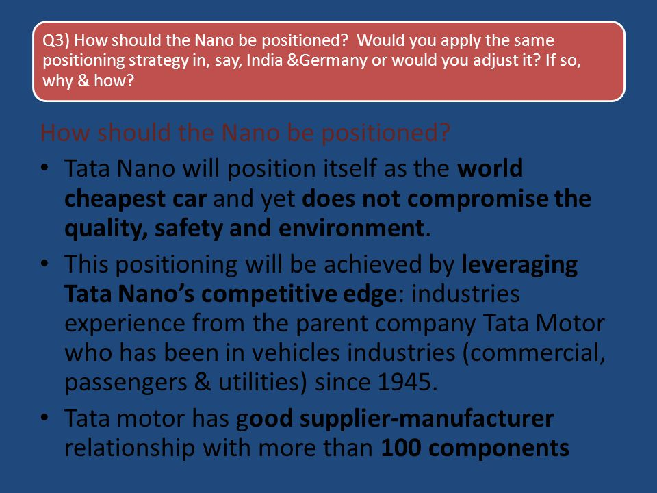 Q3) How should the Nano be positioned? Would you apply the same positioning strategy in, say, India &Germany or would you adjust it? If so, why & how?