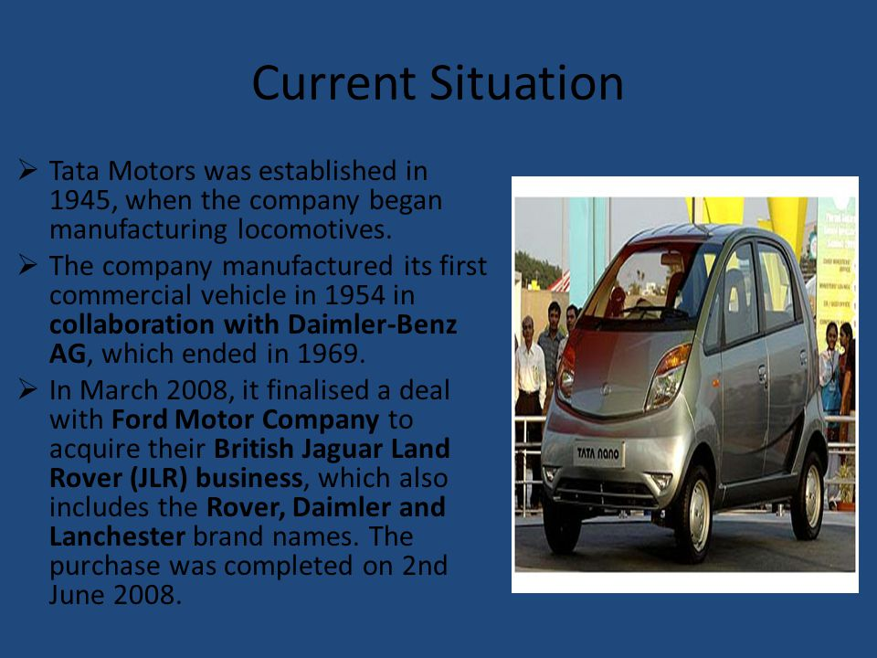Current Situation Tata Motors was established in 1945, when the company began manufacturing locomotives. The company manufactured its first commercial