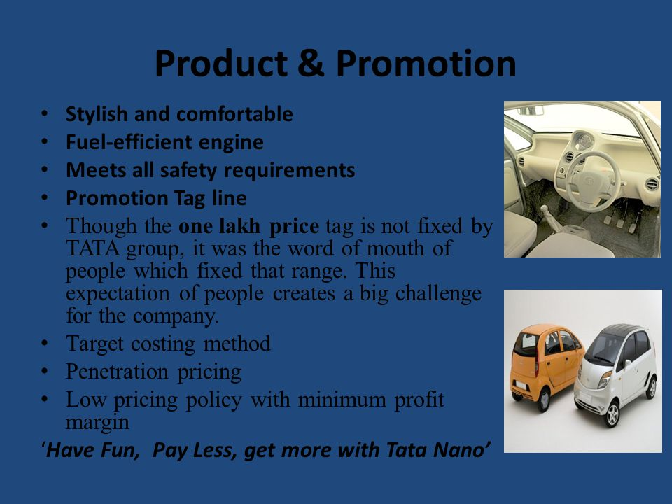 Product & Promotion Stylish and comfortable Fuel-efficient engine Meets all safety requirements Promotion Tag line Though the one lakh price tag is no