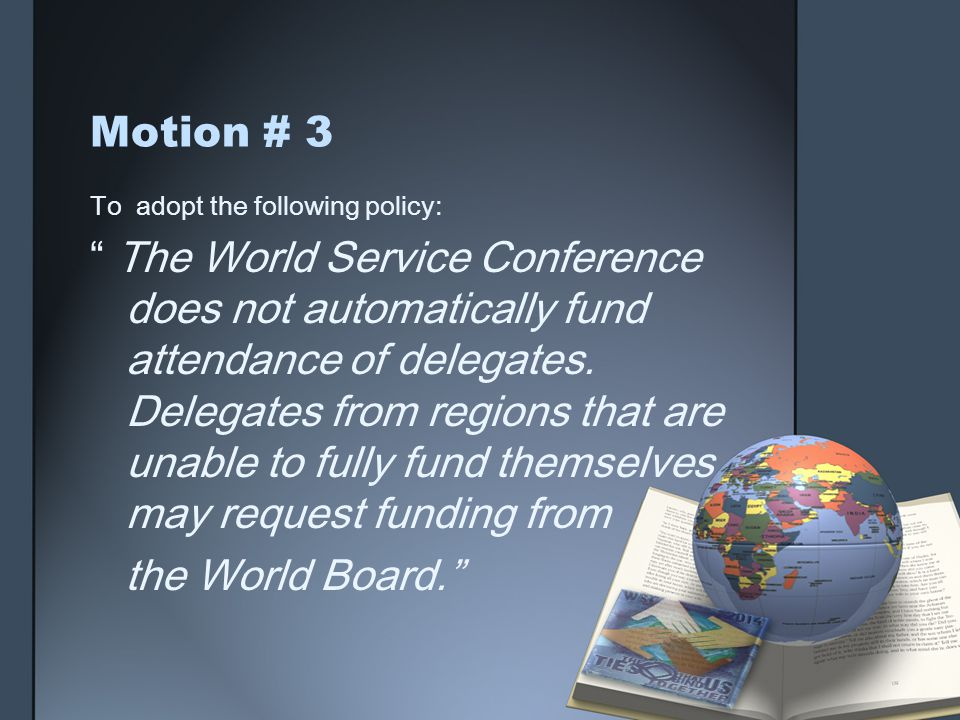Motion # 3 To adopt the following policy: The World Service Conference does not automatically fund attendance of delegates.