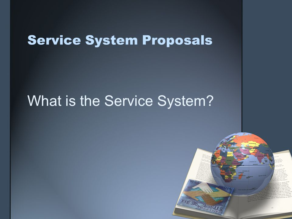 Service System Proposals What is the Service System?