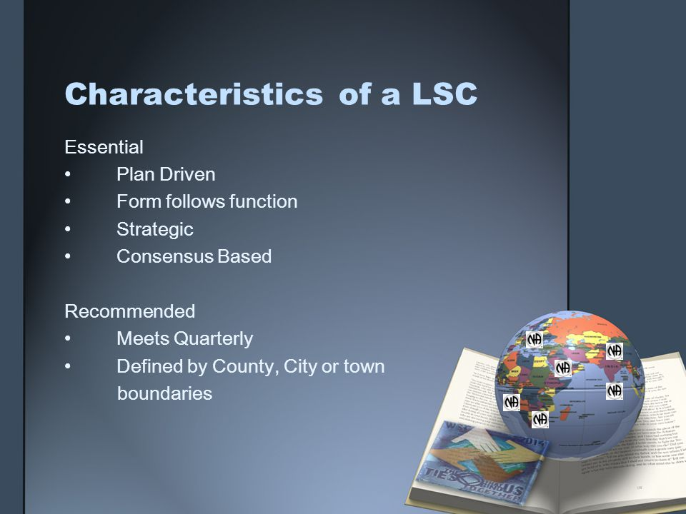 Characteristicsof a LSC Essential Plan Driven Form follows function Strategic Consensus Based Recommended Meets Quarterly Defined by County, City or town boundaries
