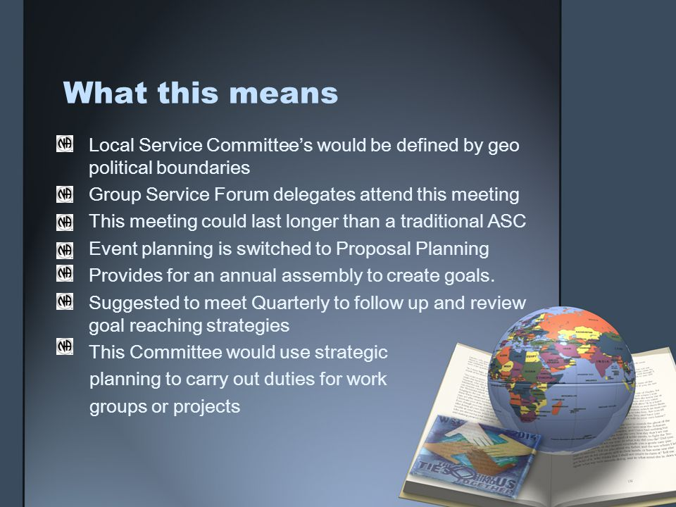 What this means Local Service Committees would be defined by geo political boundaries Group Service Forum delegates attend this meeting This meeting could last longer than a traditional ASC Event planning is switched to Proposal Planning Provides for an annual assembly to create goals.
